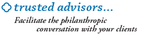 Trusted Advisors...facilitate the philanthropic conversation with your clients.